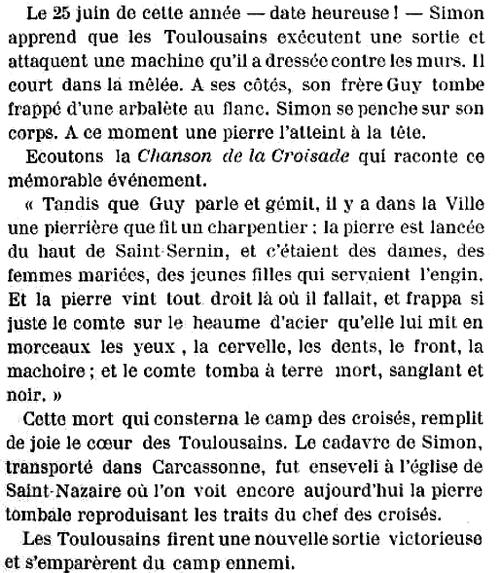 Extrait de «Histoire populaire de Toulouse depuis les origines jusqu'á ce jour» (1898): «Tandis que Guy parle et gémit, il y a dans la Ville une pierrière que fit un charpentier ; la pierre est lancée du haut de Saint Sernin, et c'étaient des dames, des femmes mariées, des jeunes filles qui servaient l'engin. Et la pierre vint tout droit là où il fallait, et frappa si juste le comte sur le heaume d'acier qu'elle lui mit en morceaux les yeux , la cervelle, les dents, le front, la mâchoire ; et le comte tomba à terre mort, sanglant et noir.»